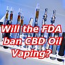 Will FDA's Call for Banning E-Cigarette Affect CBD Oil Vaping?